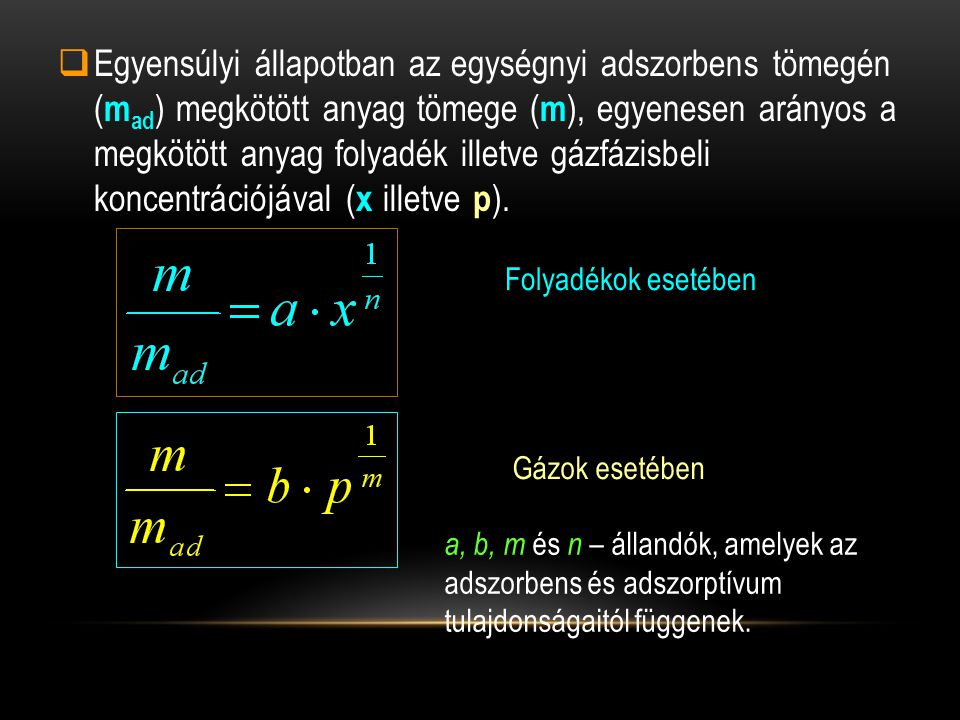  Egyensúlyi állapotban az egységnyi adszorbens tömegén ( m ad ) megkötött anyag tömege ( m ), egyenesen arányos a megkötött anyag folyadék illetve gá