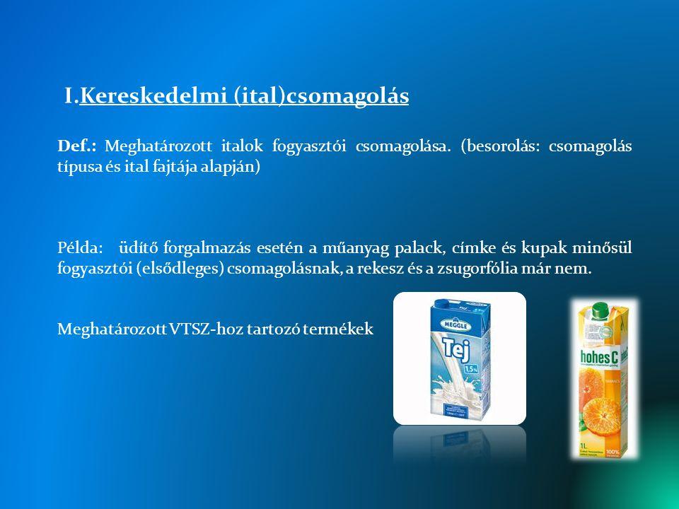 I.Kereskedelmi (ital)csomagolás Def.: Meghatározott italok fogyasztói csomagolása. (besorolás: csomagolás típusa és ital fajtája alapján) Példa: üdítő