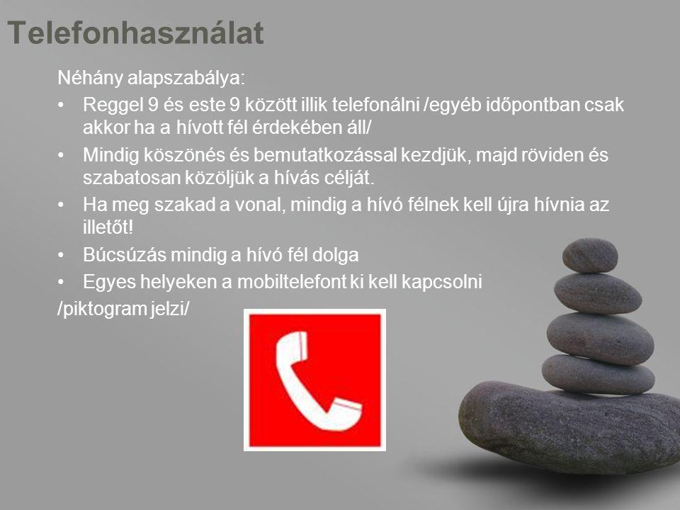 Telefonhasználat Néhány alapszabálya: •Reggel 9 és este 9 között illik telefonálni /egyéb időpontban csak akkor ha a hívott fél érdekében áll/ •Mindig köszönés és bemutatkozással kezdjük, majd röviden és szabatosan közöljük a hívás célját.