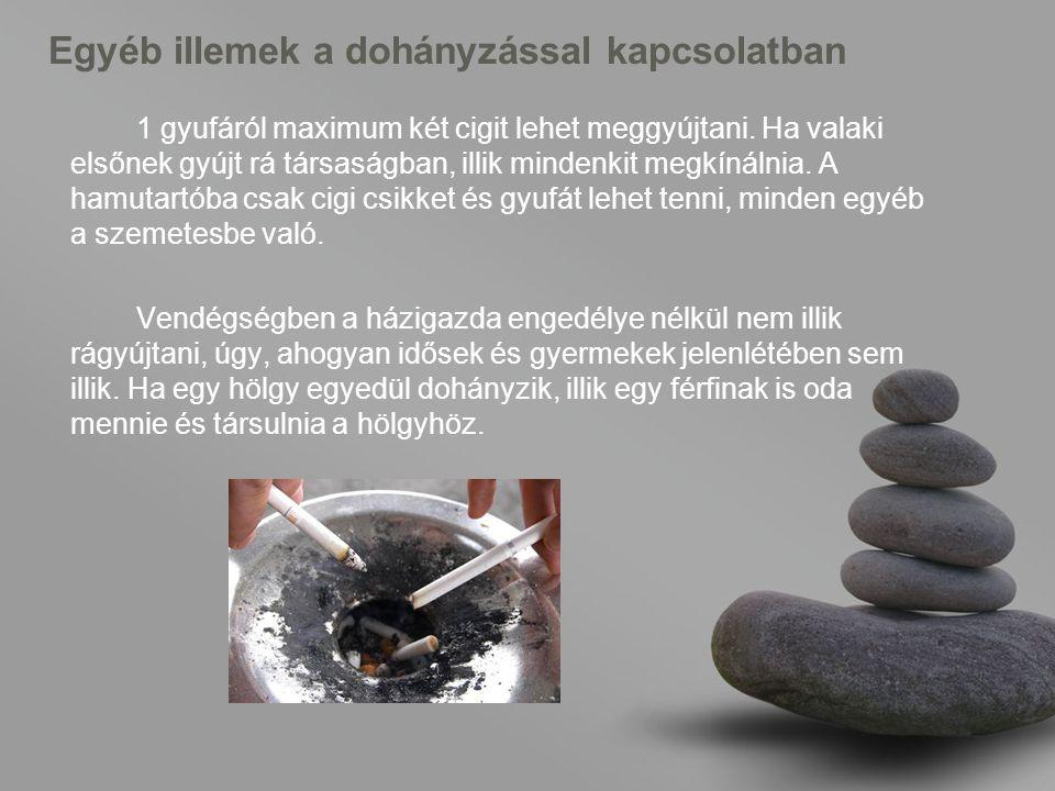 Egyéb illemek a dohányzással kapcsolatban 1 gyufáról maximum két cigit lehet meggyújtani.