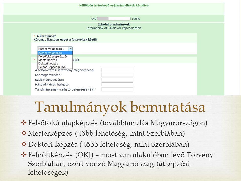 Tanulmányok bemutatása  Felsőfokú alapképzés (továbbtanulás Magyarországon)  Mesterképzés ( több lehetőség, mint Szerbiában)  Doktori képzés ( több lehetőség, mint Szerbiában)  Felnőttképzés (OKJ) – most van alakulóban lévő Törvény Szerbiában, ezért vonzó Magyarország (átképzési lehetőségek)