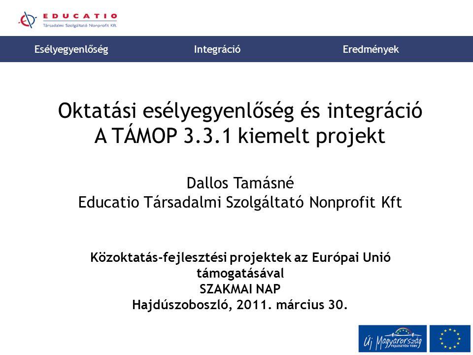 1 Oktatási esélyegyenlőség és integráció A TÁMOP 3.3.1 kiemelt projekt Dallos Tamásné Educatio Társadalmi Szolgáltató Nonprofit Kft Közoktatás-fejlesztési projektek az Európai Unió támogatásával SZAKMAI NAP Hajdúszoboszló, 2011.