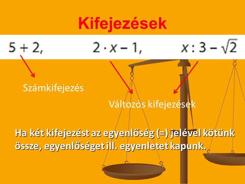 Kifejezések Számkifejezés Változós kifejezések Ha kétkifejezést az egyenlőség (=) jelével kötünk Ha két kifejezést az egyenlőség (=) jelével kötünk össze, egyenlőséget ill.