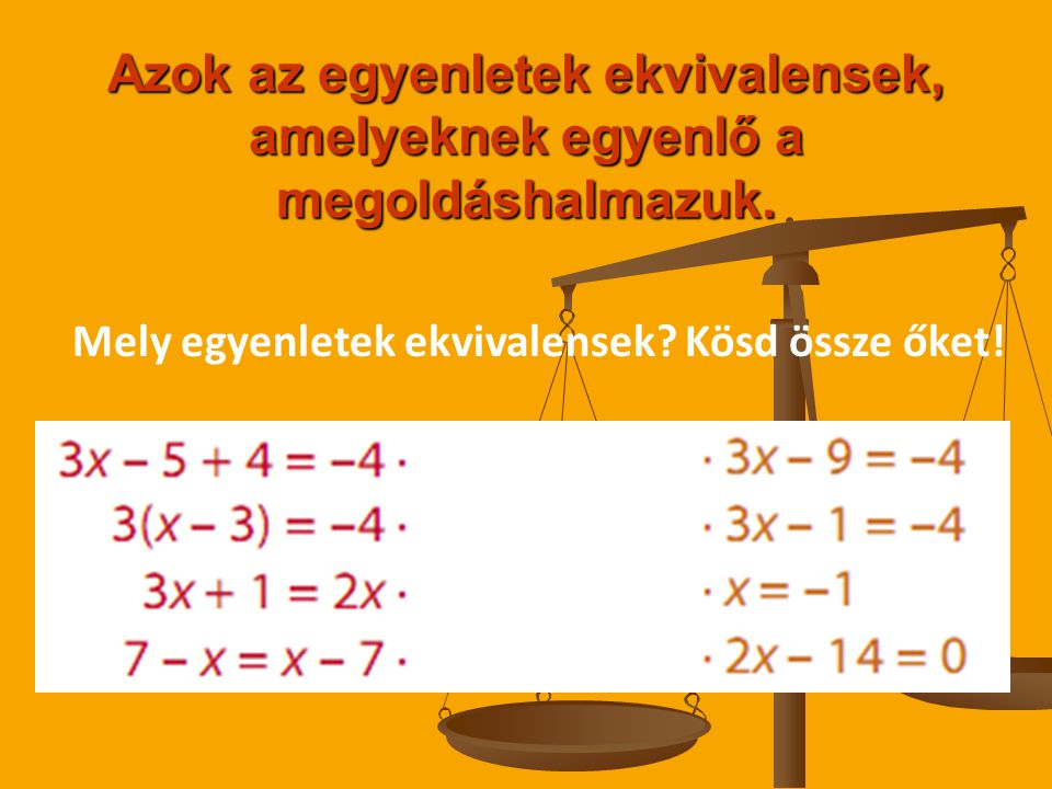 Azok az egyenletek ekvivalensek, amelyeknek egyenlő a megoldáshalmazuk. Mely egyenletek ekvivalensek? Kösd össze őket!