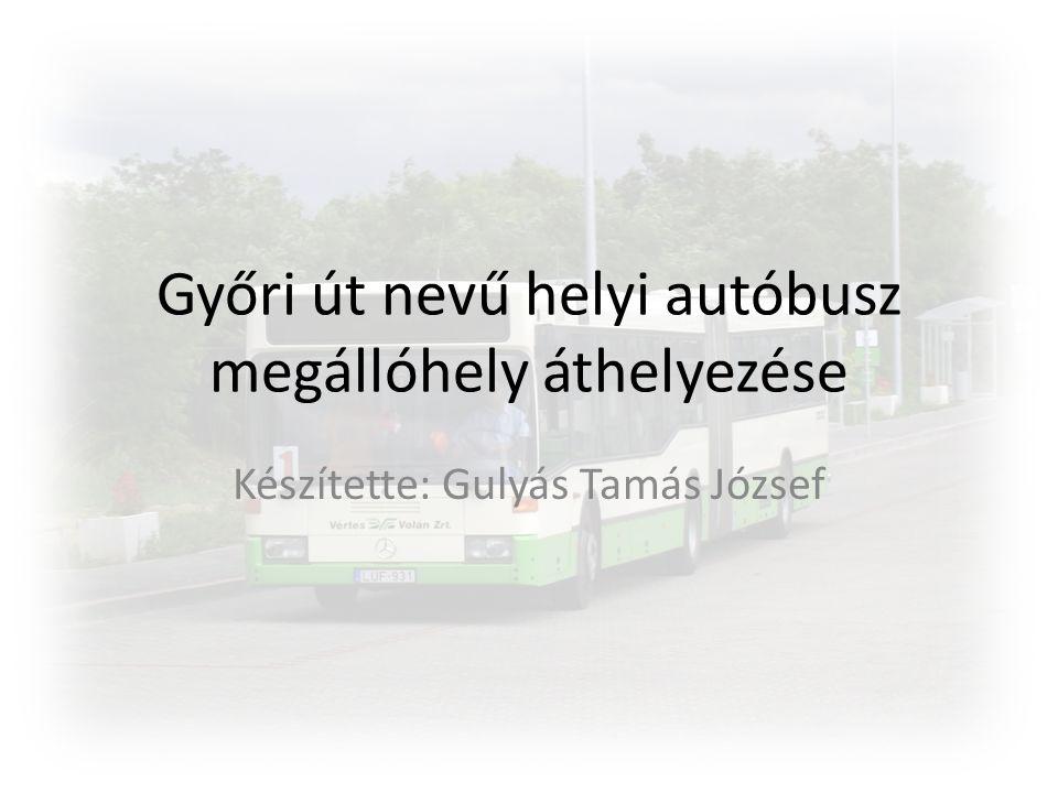 Győri út nevű helyi autóbusz megállóhely áthelyezése Készítette: Gulyás Tamás József