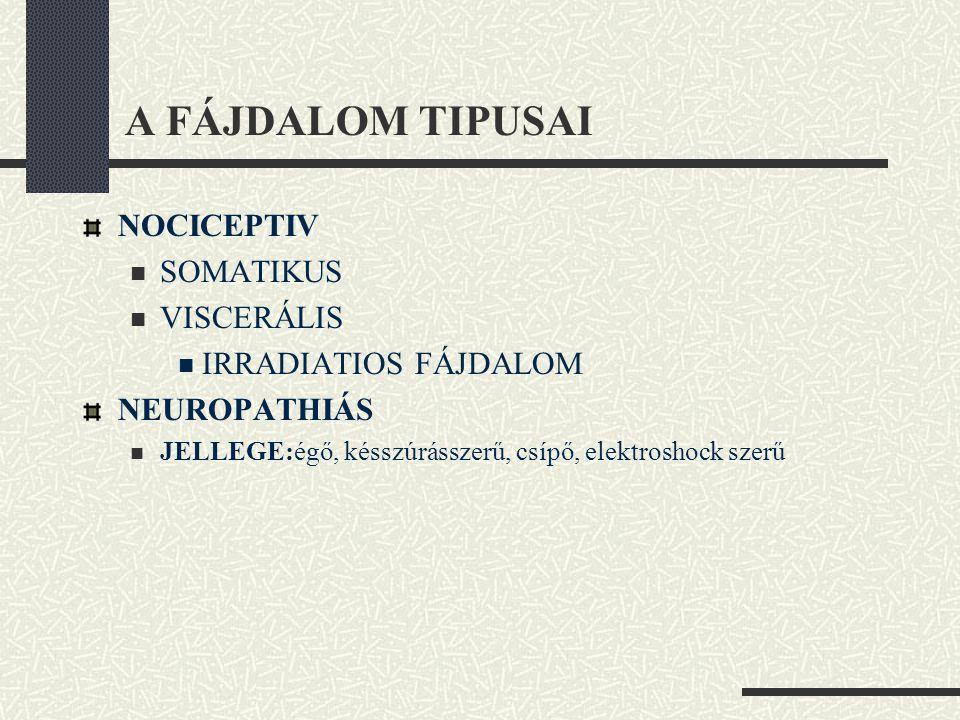 A FÁJDALOM TIPUSAI NOCICEPTIV  SOMATIKUS  VISCERÁLIS  IRRADIATIOS FÁJDALOM NEUROPATHIÁS  JELLEGE:égő, késszúrásszerű, csípő, elektroshock szerű