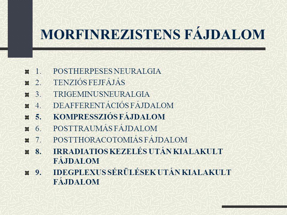 MORFINREZISTENS FÁJDALOM 1.POSTHERPESES NEURALGIA 2.TENZIÓS FEJFÁJÁS 3.TRIGEMINUSNEURALGIA 4.DEAFFERENTÁCIÓS FÁJDALOM 5.KOMPRESSZIÓS FÁJDALOM 6.POSTTR