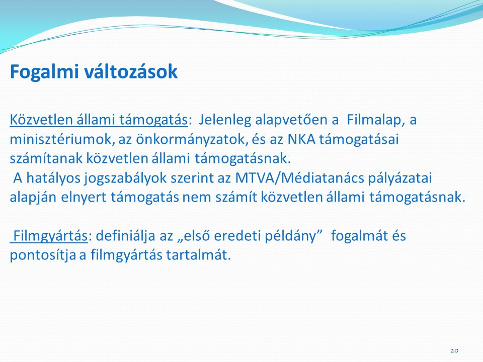 Fogalmi változások Közvetlen állami támogatás: Jelenleg alapvetően a Filmalap, a minisztériumok, az önkormányzatok, és az NKA támogatásai számítanak közvetlen állami támogatásnak.