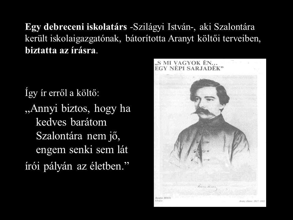 Egy debreceni iskolatárs -Szilágyi István-, aki Szalontára került iskolaigazgatónak, bátorította Aranyt költői terveiben, biztatta az írásra.