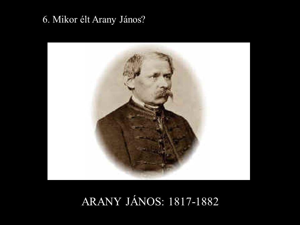 ARANY JÁNOS: 1817-1882 6. Mikor élt Arany János?