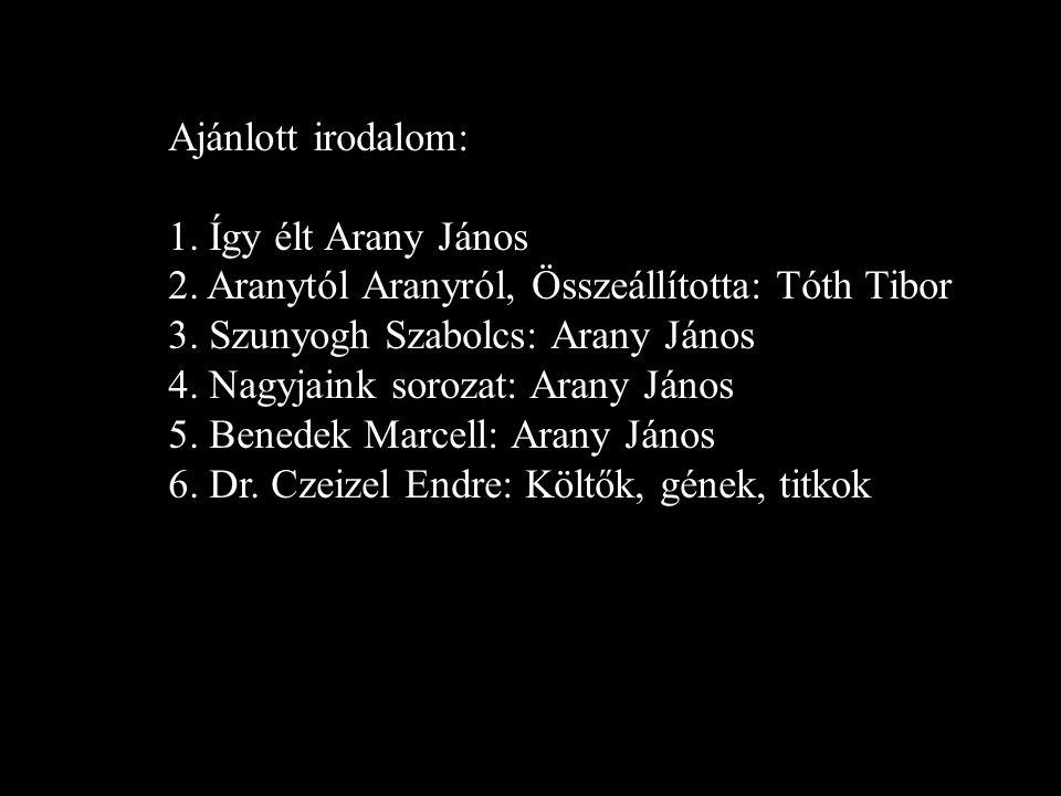 Ajánlott irodalom: 1.Így élt Arany János 2. Aranytól Aranyról, Összeállította: Tóth Tibor 3.