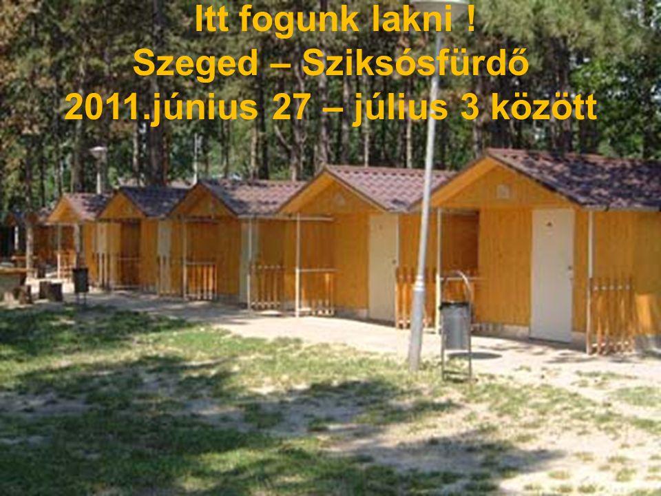 Itt fogunk lakni ! Szeged – Sziksósfürdő 2011.június 27 – július 3 között