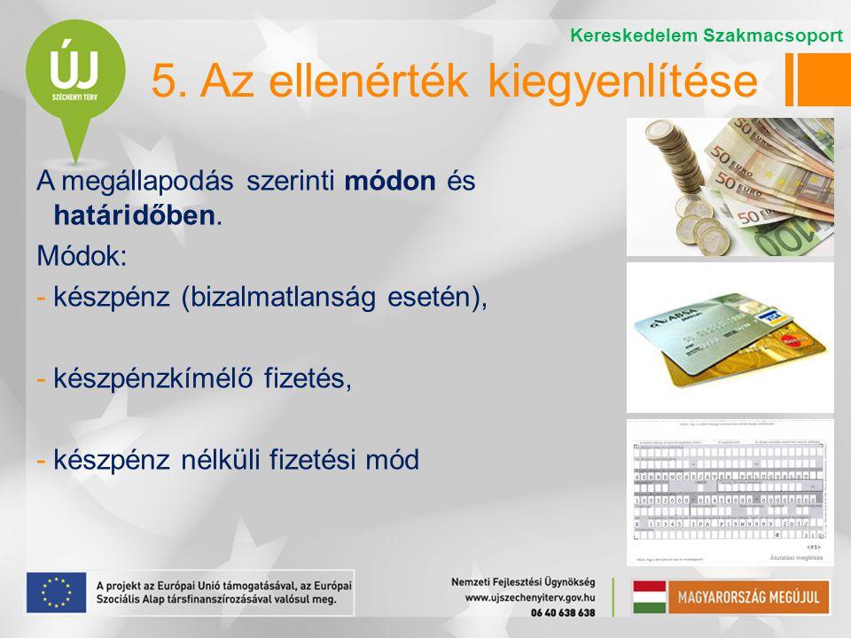 5. Az ellenérték kiegyenlítése A megállapodás szerinti módon és határidőben. Módok: -készpénz (bizalmatlanság esetén), -készpénzkímélő fizetés, -készp