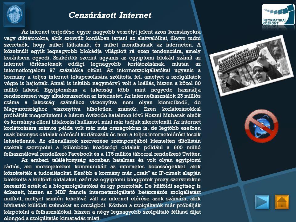 Cenzúrázott Internet A z internet terjedése egyre nagyobb veszélyt jelent azon kormányokra vagy diktátorokra, akik szeretik kordában tartani az alattvalóikat, illetve tudni szeretnék, hogy miket láthatnak, és miket mondhatnak az interneten.