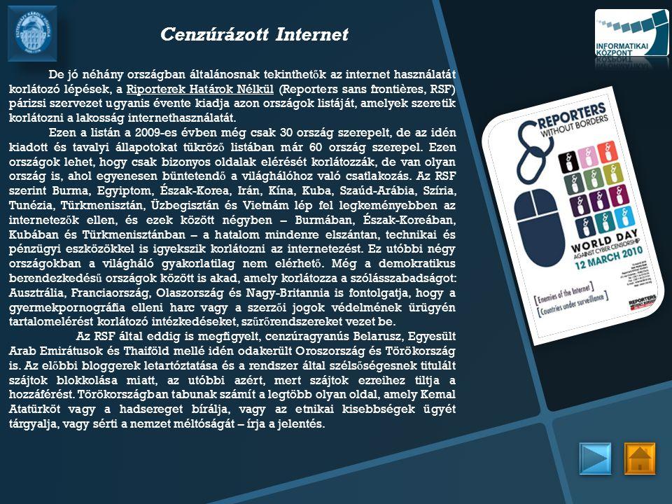 Cenzúrázott Internet De jó néhány országban általánosnak tekinthet ő k az internet használatát korlátozó lépések, a Riporterek Határok Nélkül (Reporters sans frontières, RSF) párizsi szervezet ugyanis évente kiadja azon országok listáját, amelyek szeretik korlátozni a lakosság internethasználatát.