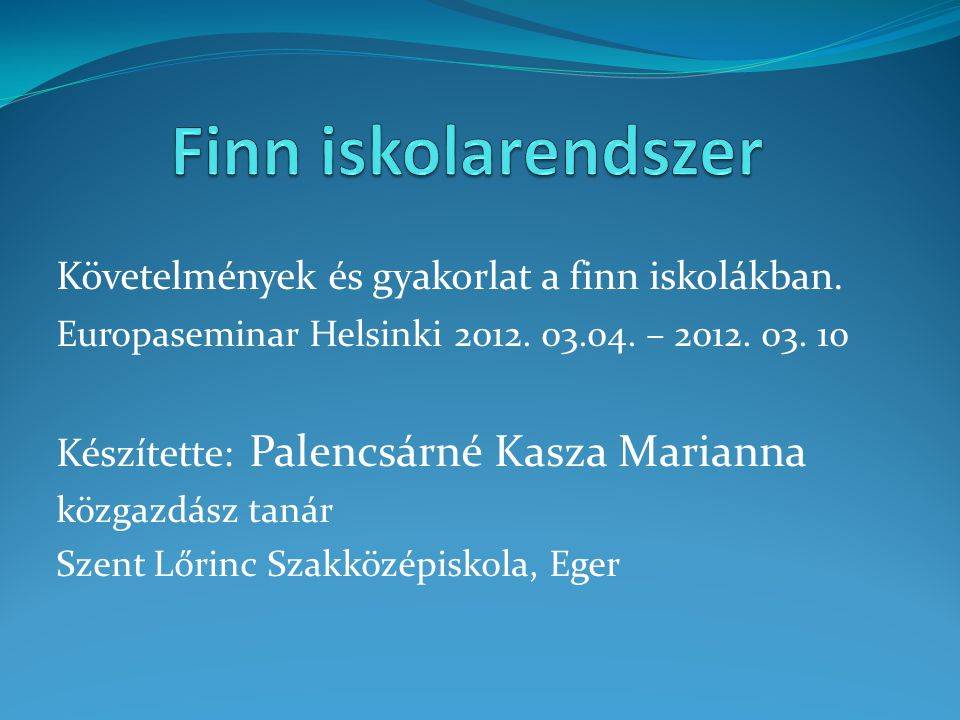 Követelmények és gyakorlat a finn iskolákban. Europaseminar Helsinki 2012. 03.04. – 2012. 03. 10 Készítette: Palencsárné Kasza Marianna közgazdász tan