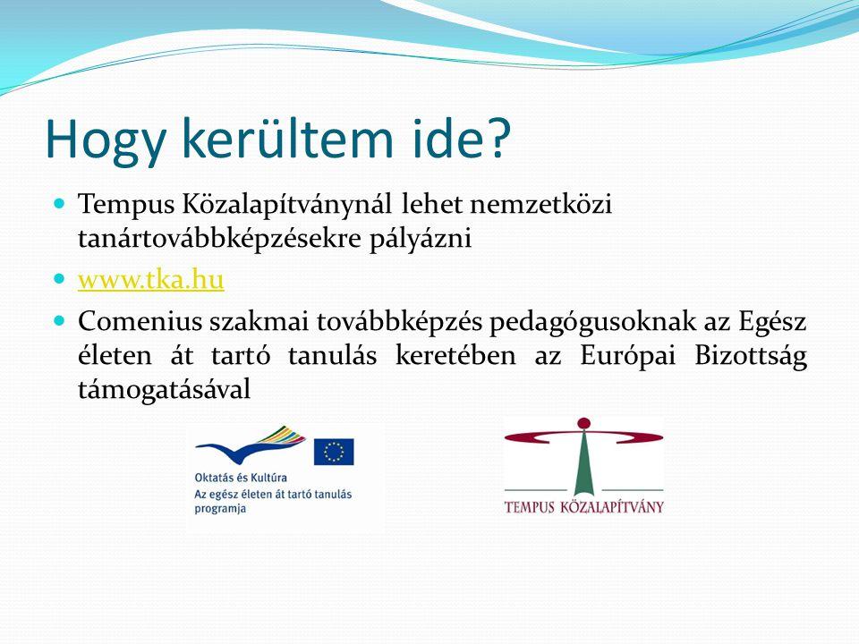 Hogy kerültem ide?  Tempus Közalapítványnál lehet nemzetközi tanártovábbképzésekre pályázni  www.tka.hu www.tka.hu  Comenius szakmai továbbképzés p