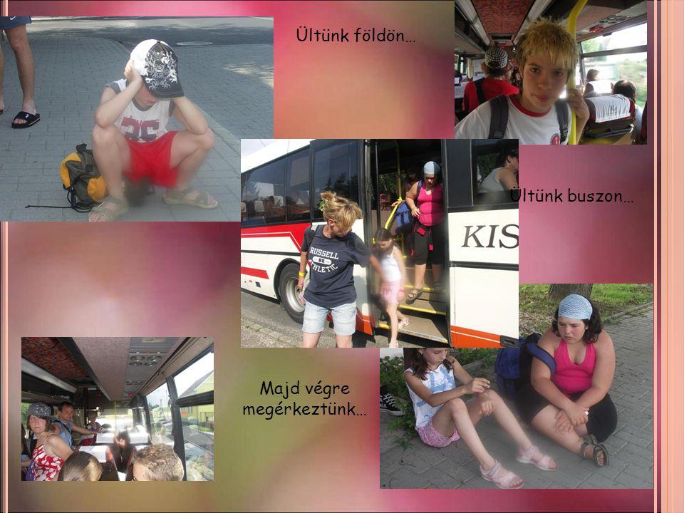 Ültünk földön… Ültünk buszon… Majd végre megérkeztünk…