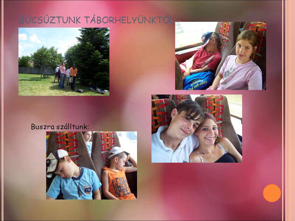 B ÚCSÚZTUNK TÁBORHELYÜNKTŐL : Buszra szálltunk: