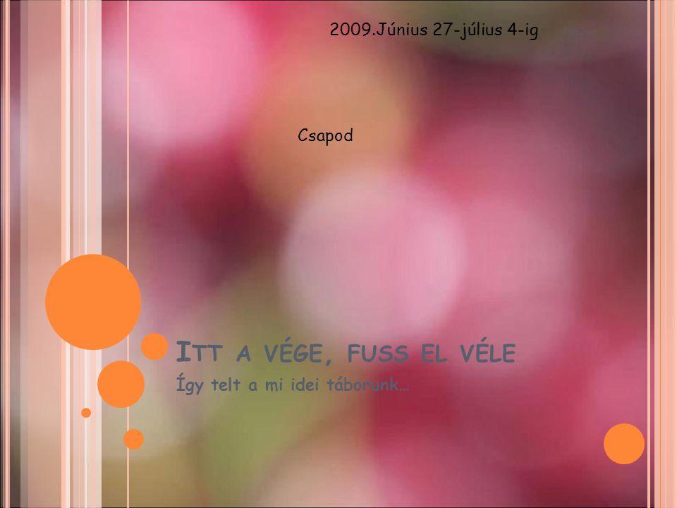 I TT A VÉGE, FUSS EL VÉLE Így telt a mi idei táborunk… 2009.Június 27-július 4-ig Csapod
