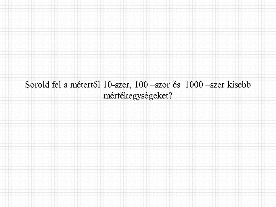 Sorold fel a métertől 10-szer, 100 –szor és 1000 –szer kisebb mértékegységeket?