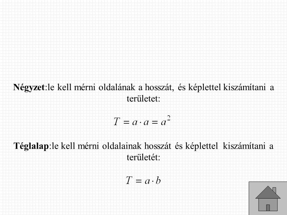 Négyzet:le kell mérni oldalának a hosszát, és képlettel kiszámítani a területet: Téglalap:le kell mérni oldalainak hosszát és képlettel kiszámítani a területét: