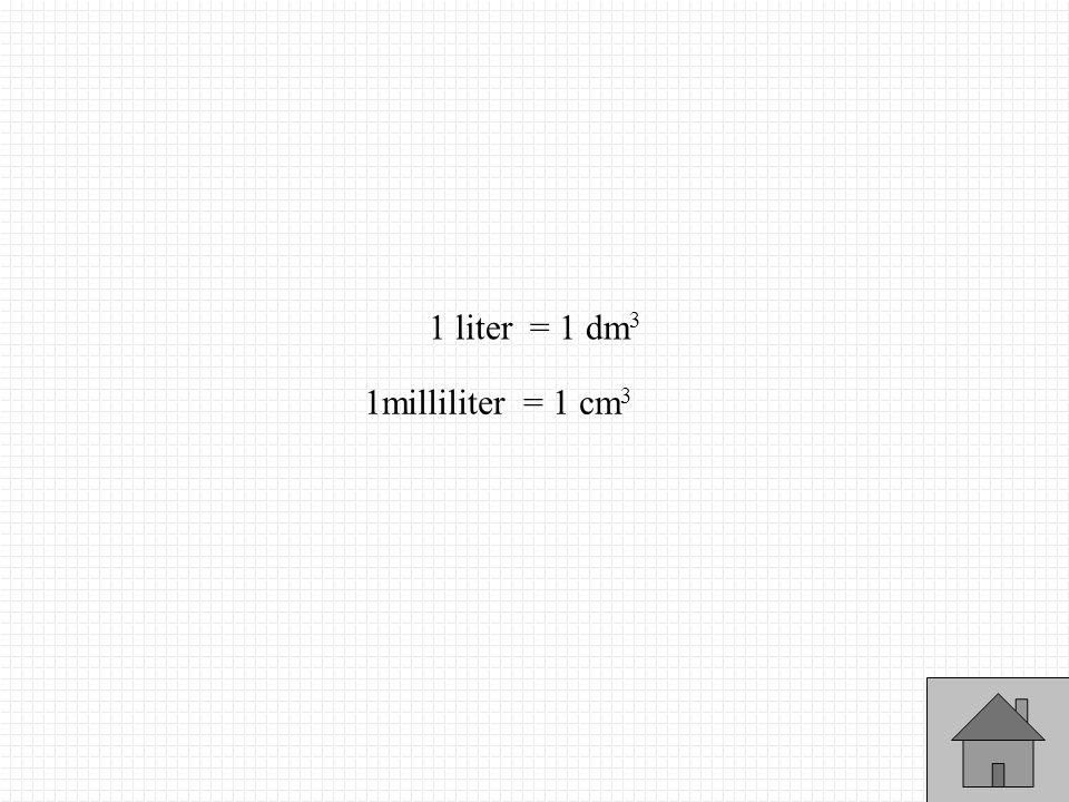 1 liter = 1 dm 3 1milliliter = 1 cm 3