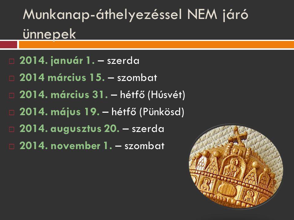 Munkanap-áthelyezéssel NEM járó ünnepek  2014. január 1. – szerda  2014 március 15. – szombat  2014. március 31. – hétfő (Húsvét)  2014. május 19.