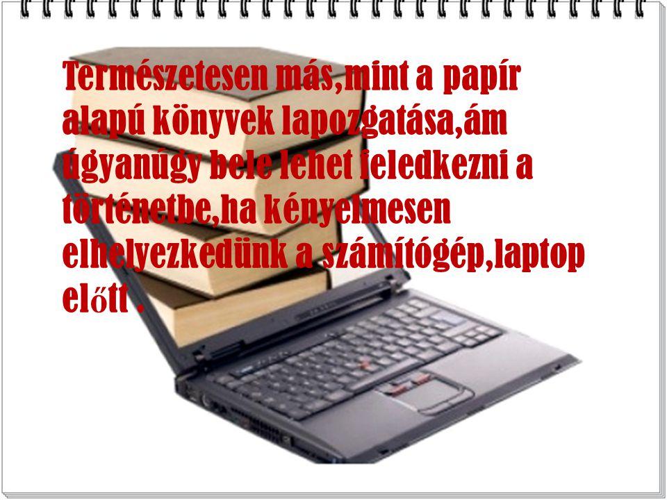 Természetesen más,mint a papír alapú könyvek lapozgatása,ám úgyanúgy bele lehet feledkezni a történetbe,ha kényelmesen elhelyezkedünk a számítógép,laptop el ő tt.