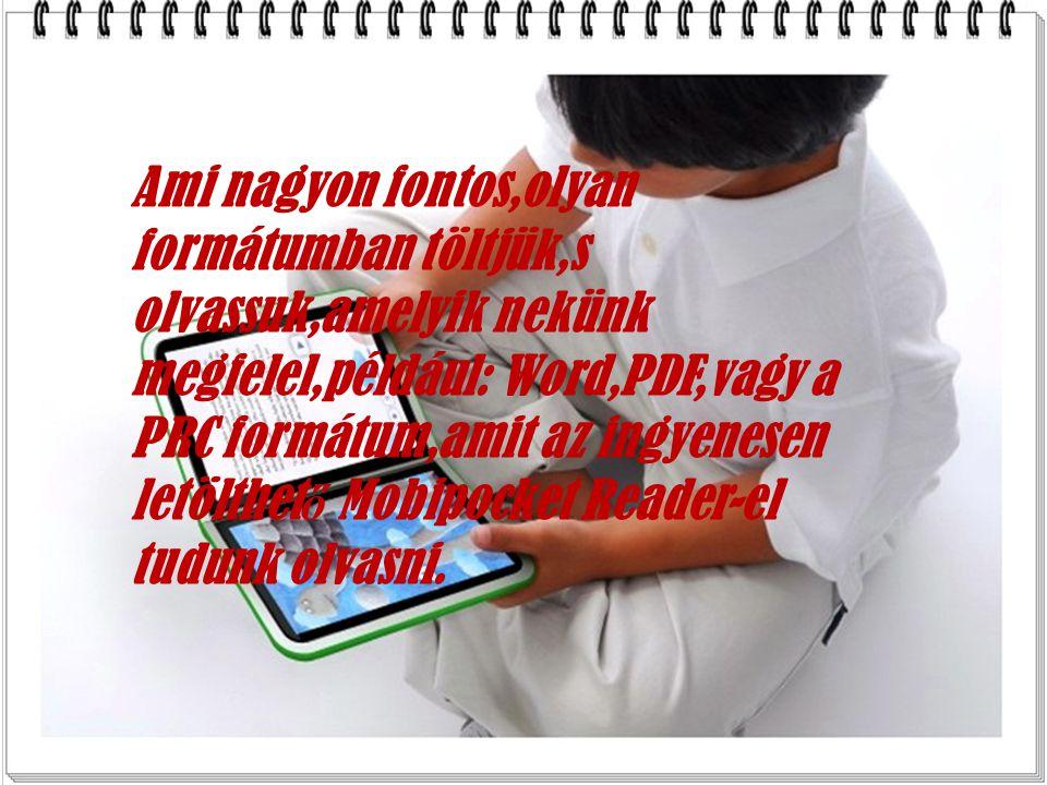 Ami nagyon fontos,olyan formátumban töltjük,s olvassuk,amelyik nekünk megfelel,például: Word,PDF,vagy a PRC formátum,amit az ingyenesen letölthet ő Mobipocket Reader-el tudunk olvasni.