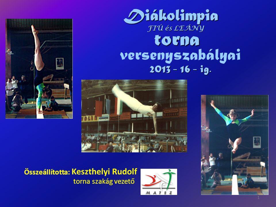 versenyszabályai Összeállította: Keszthelyi Rudolf 1 torna szakág vezető Diákolimpia torna 2013 - 16 - ig. FIÚ és LEÁNY
