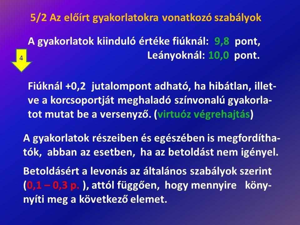 5/2 Az előírt gyakorlatokra vonatkozó szabályok A gyakorlatok részeiben és egészében is megfordítha- tók, abban az esetben, ha az betoldást nem igénye