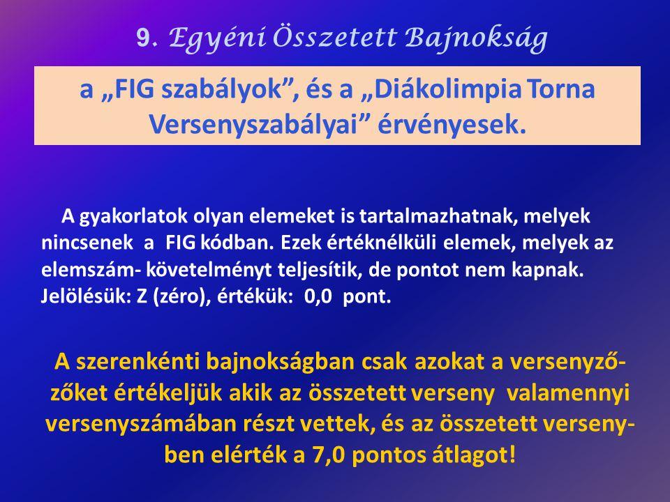 """9. Egyéni Összetett Bajnokság a """"FIG szabályok"""", és a """"Diákolimpia Torna Versenyszabályai"""" érvényesek. A gyakorlatok olyan elemeket is tartalmazhatnak"""