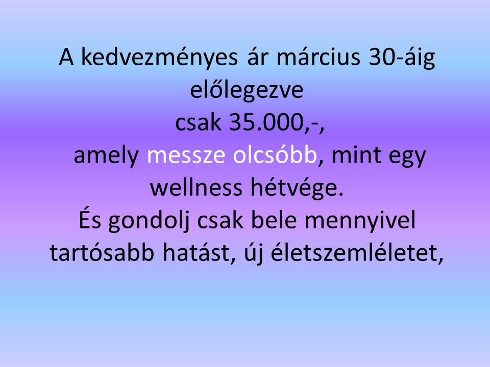 A kedvezményes ár március 30-áig előlegezve csak 35.000,-, amely messze olcsóbb, mint egy wellness hétvége.