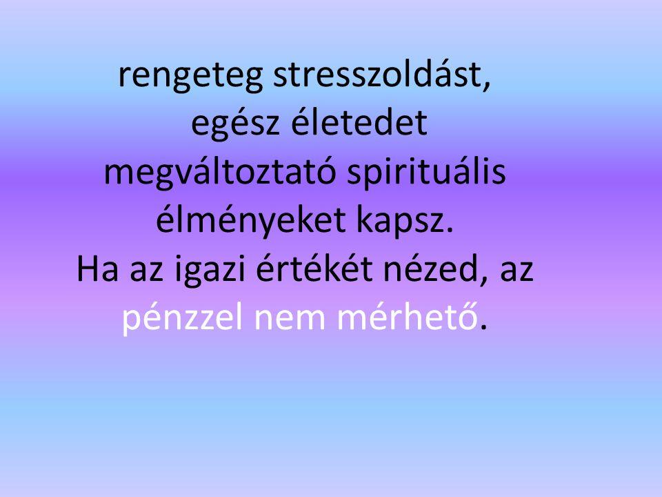 rengeteg stresszoldást, egész életedet megváltoztató spirituális élményeket kapsz.