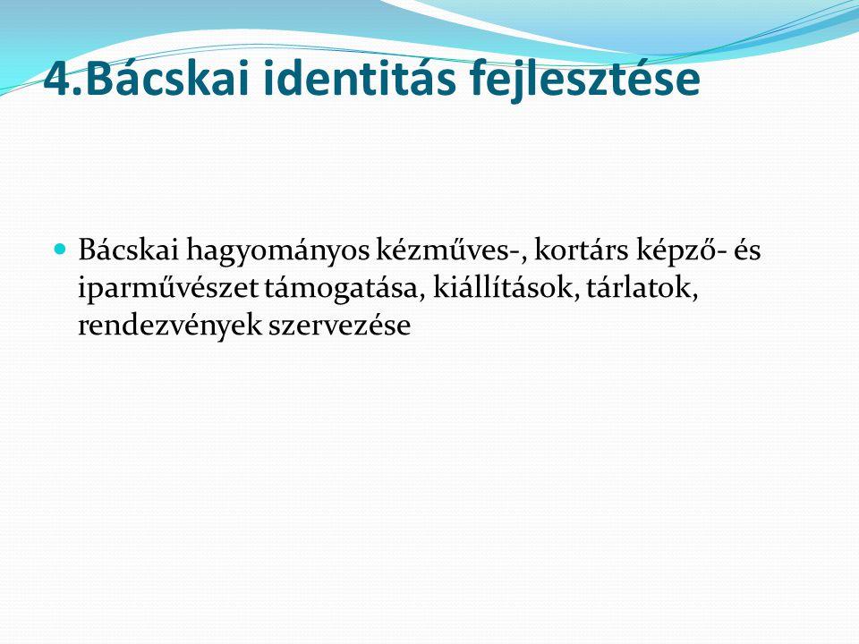 4.Bácskai identitás fejlesztése  Bácskai hagyományos kézműves-, kortárs képző- és iparművészet támogatása, kiállítások, tárlatok, rendezvények szervezése