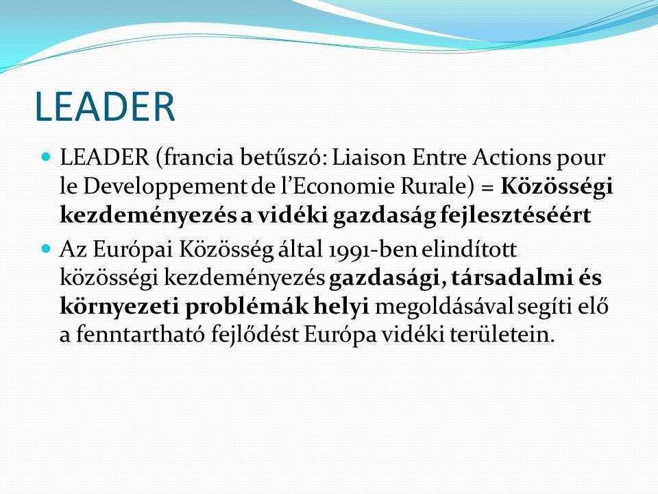 LEADER  LEADER (francia betűszó: Liaison Entre Actions pour le Developpement de l'Economie Rurale) = Közösségi kezdeményezés a vidéki gazdaság fejlesztéséért  Az Európai Közösség által 1991-ben elindított közösségi kezdeményezés gazdasági, társadalmi és környezeti problémák helyi megoldásával segíti elő a fenntartható fejlődést Európa vidéki területein.