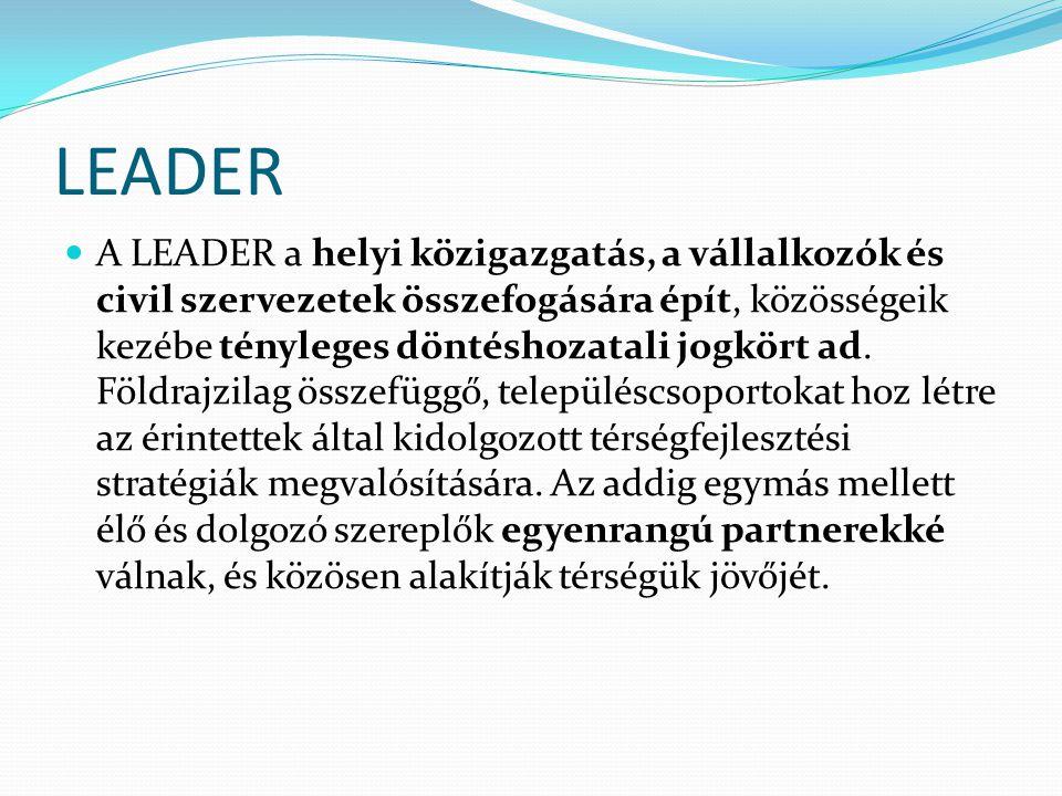 LEADER  A LEADER a helyi közigazgatás, a vállalkozók és civil szervezetek összefogására épít, közösségeik kezébe tényleges döntéshozatali jogkört ad.