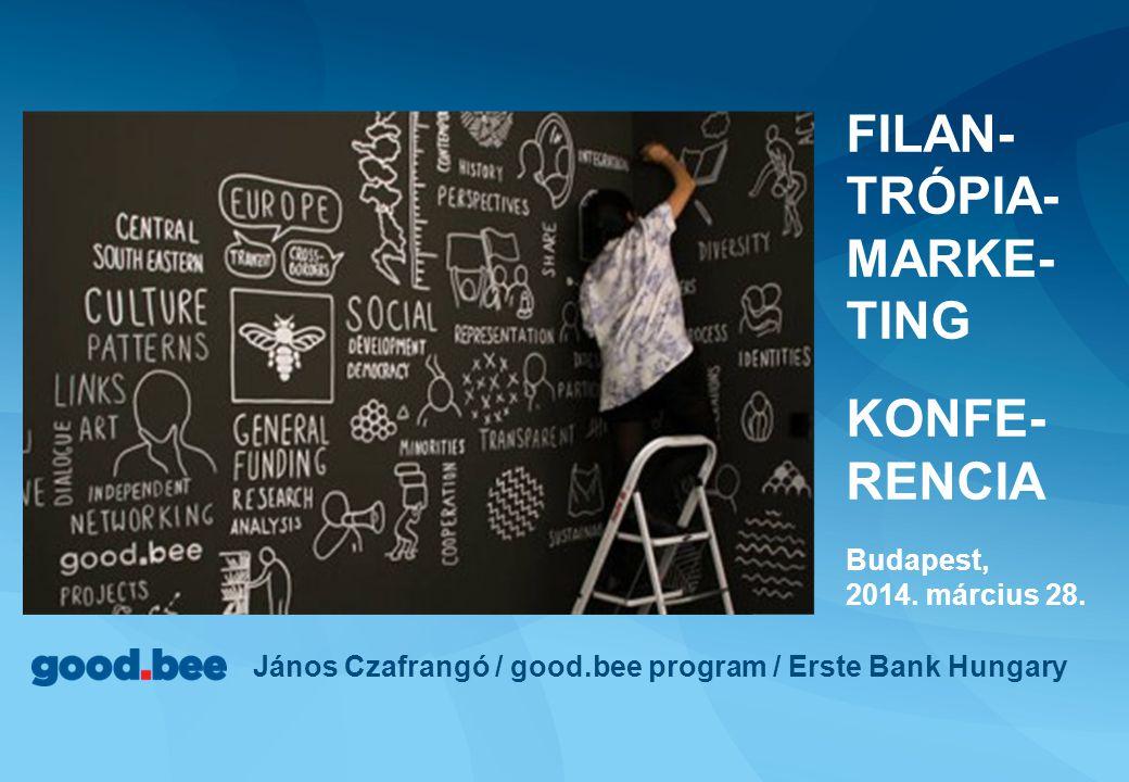 János Czafrangó / good.bee program / Erste Bank Hungary FILAN- TRÓPIA- MARKE- TING KONFE- RENCIA Budapest, 2014. március 28.