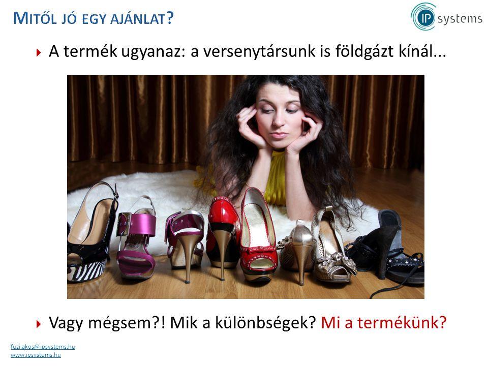 fuzi.akos@ipsystems.hu www.ipsystems.hu  A termék ugyanaz: a versenytársunk is földgázt kínál...  Vagy mégsem?! Mik a különbségek? Mi a termékünk?