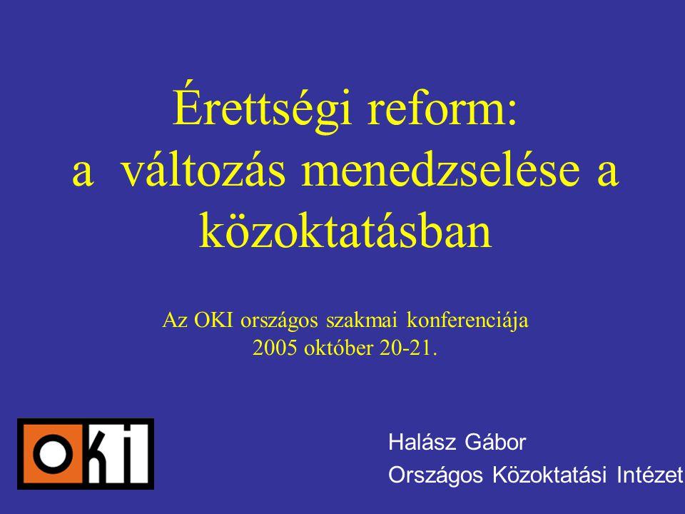 Érettségi reform: a változás menedzselése a közoktatásban Az OKI országos szakmai konferenciája 2005 október 20-21. Halász Gábor Országos Közoktatási