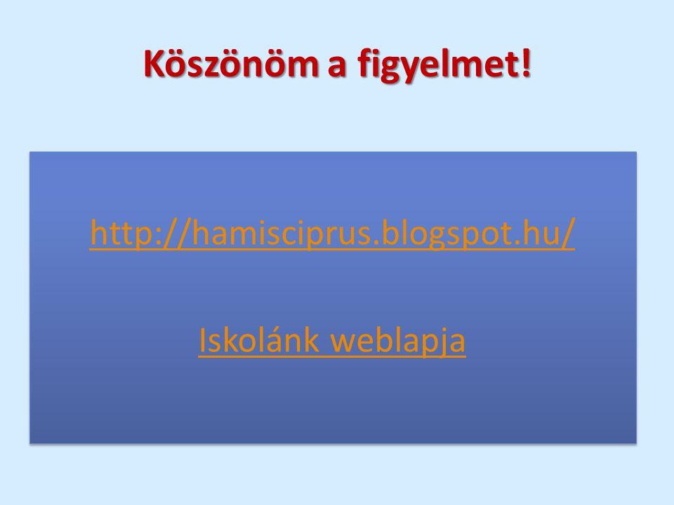 http://hamisciprus.blogspot.hu/ Iskolánk weblapja http://hamisciprus.blogspot.hu/ Iskolánk weblapja Köszönöm a figyelmet!