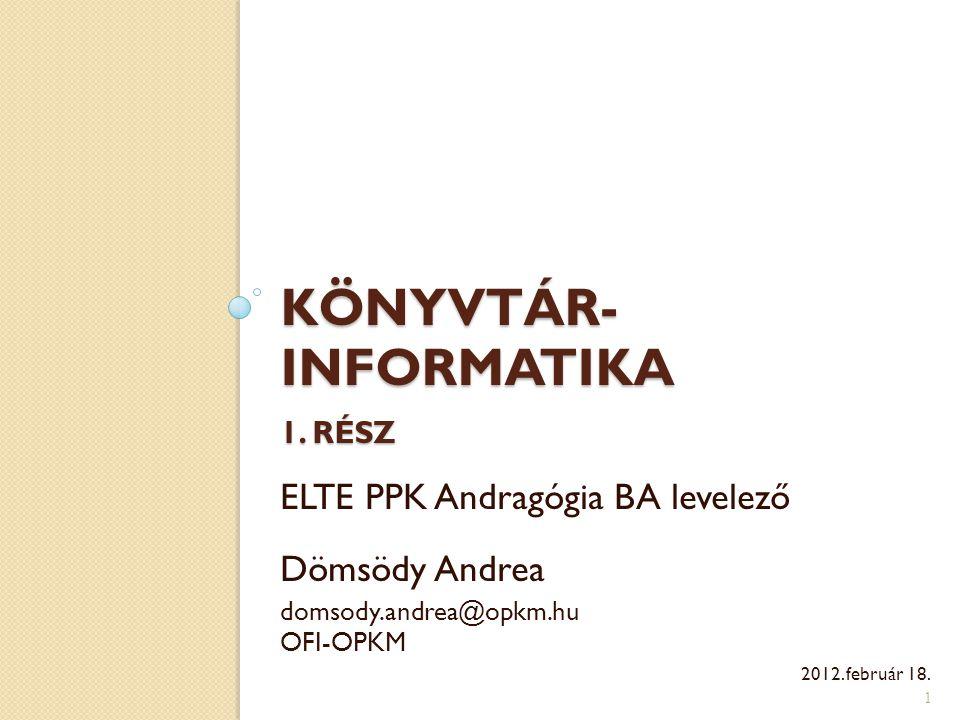 KÖNYVTÁR- INFORMATIKA 1. RÉSZ 1 ELTE PPK Andragógia BA levelező Dömsödy Andrea domsody.andrea@opkm.hu OFI-OPKM 2012. február 18.