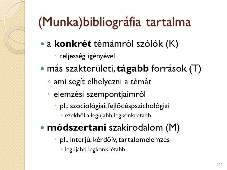 (Munka)bibliográfia tartalma  a konkrét témámról szólók (K)  teljesség igényével  más szakterületi, tágabb források (T) ◦ ami segít elhelyezni a témát ◦ elemzési szempontjaimról  pl.: szociológiai, fejlődéspszichológiai  ezekből a legújabb, legkonkrétabb  módszertani szakirodalom (M)  pl.: interjú, kérdőív, tartalomelemzés  legújabb, legkonkrétabb 107