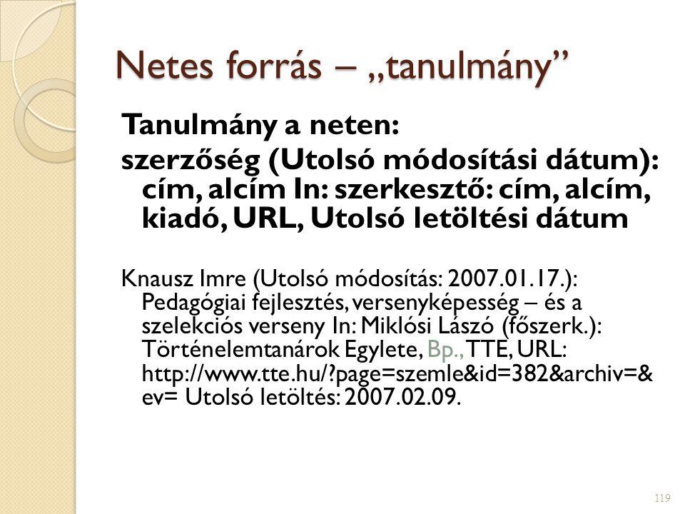 """Netes forrás – """"tanulmány Tanulmány a neten: szerzőség (Utolsó módosítási dátum): cím, alcím In: szerkesztő: cím, alcím, kiadó, URL, Utolsó letöltési dátum Knausz Imre (Utolsó módosítás: 2007.01.17.): Pedagógiai fejlesztés, versenyképesség – és a szelekciós verseny In: Miklósi Lászó (főszerk.): Történelemtanárok Egylete, Bp., TTE, URL: http://www.tte.hu/?page=szemle&id=382&archiv=& ev= Utolsó letöltés: 2007.02.09."""
