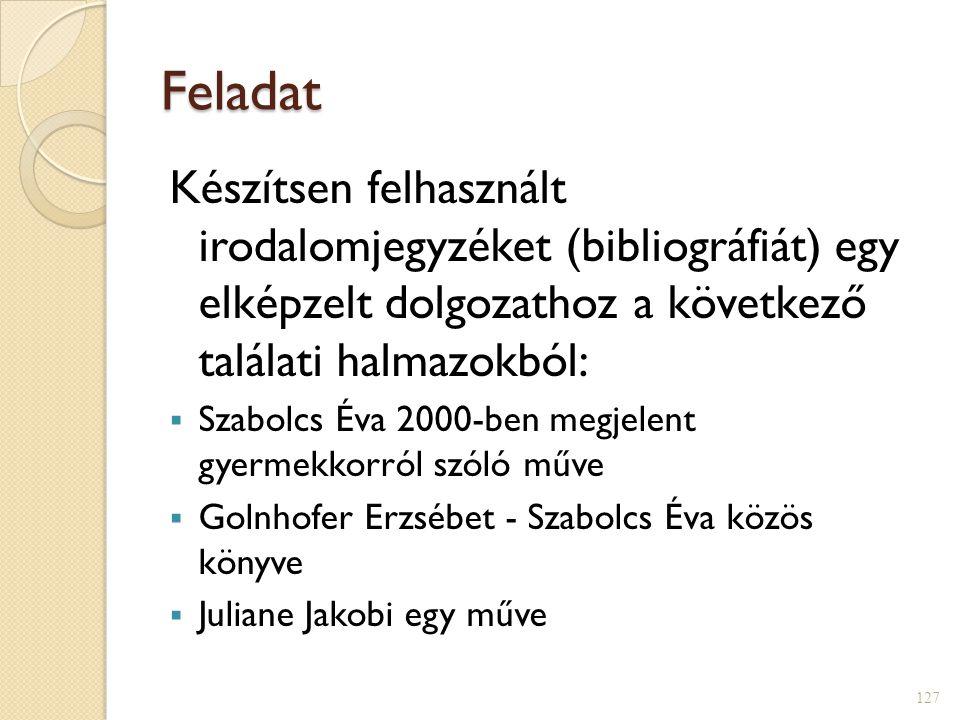 Feladat Készítsen felhasznált irodalomjegyzéket (bibliográfiát) egy elképzelt dolgozathoz a következő találati halmazokból:  Szabolcs Éva 2000-ben megjelent gyermekkorról szóló műve  Golnhofer Erzsébet - Szabolcs Éva közös könyve  Juliane Jakobi egy műve 127