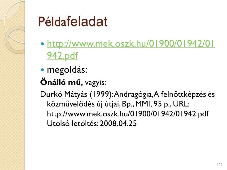 Példa feladat  http://www.mek.oszk.hu/01900/01942/01 942.pdf http://www.mek.oszk.hu/01900/01942/01 942.pdf  megoldás: Önálló mű, vagyis: Durkó Mátyás (1999): Andragógia, A felnőttképzés és közművelődés új útjai, Bp., MMI, 95 p., URL: http://www.mek.oszk.hu/01900/01942/01942.pdf Utolsó letöltés: 2008.04.25 129