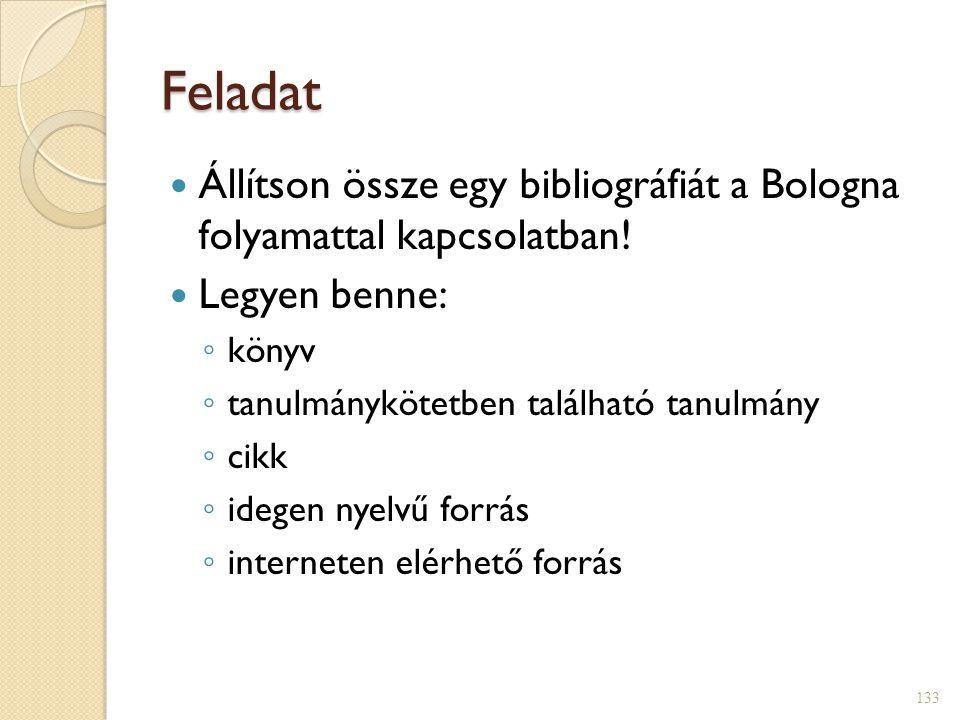 Feladat  Állítson össze egy bibliográfiát a Bologna folyamattal kapcsolatban!  Legyen benne: ◦ könyv ◦ tanulmánykötetben található tanulmány ◦ cikk