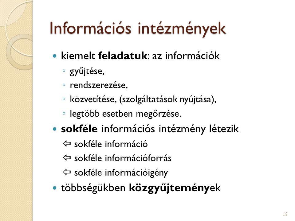 Információs intézmények  kiemelt feladatuk: az információk ◦ gyűjtése, ◦ rendszerezése, ◦ közvetítése, (szolgáltatások nyújtása), ◦ legtöbb esetben megőrzése.