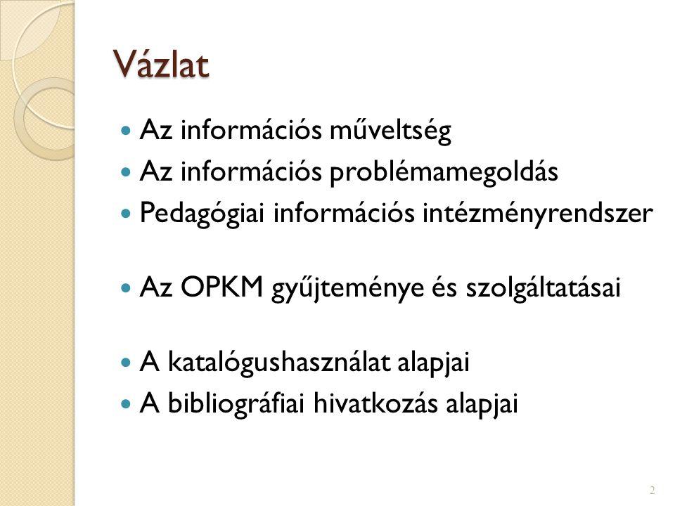 Vázlat  Az információs műveltség  Az információs problémamegoldás  Pedagógiai információs intézményrendszer  Az OPKM gyűjteménye és szolgáltatásai  A katalógushasználat alapjai  A bibliográfiai hivatkozás alapjai 2